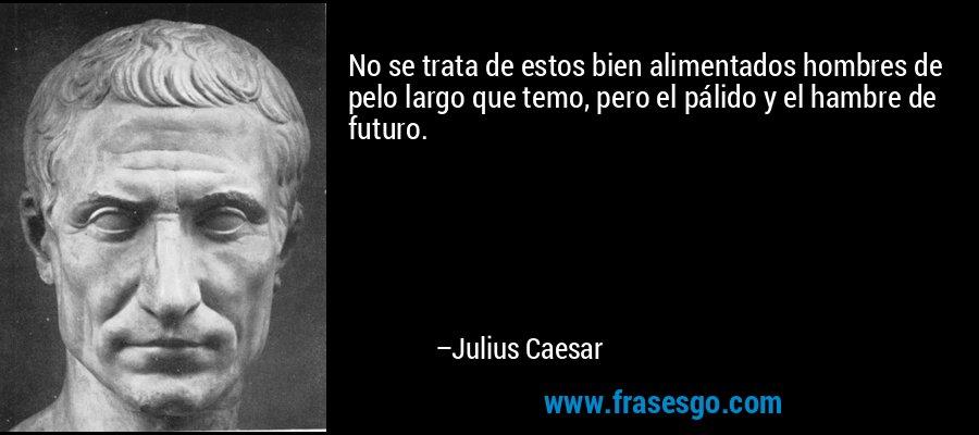 No se trata de estos bien alimentados hombres de pelo largo que temo, pero el pálido y el hambre de futuro. – Julius Caesar