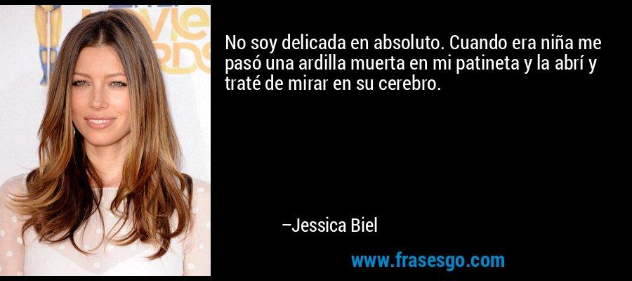 No soy delicada en absoluto. Cuando era niña me pasó una ardilla muerta en mi patineta y la abrí y traté de mirar en su cerebro. – Jessica Biel
