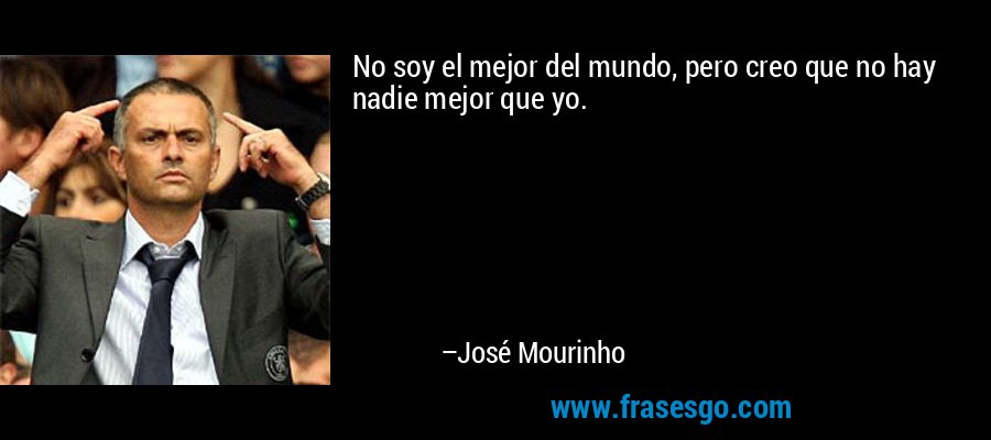 No soy el mejor del mundo, pero creo que no hay nadie mejor que yo. – José Mourinho