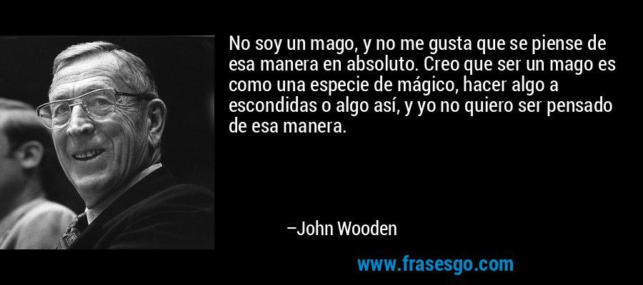 No soy un mago, y no me gusta que se piense de esa manera en absoluto. Creo que ser un mago es como una especie de mágico, hacer algo a escondidas o algo así, y yo no quiero ser pensado de esa manera. – John Wooden