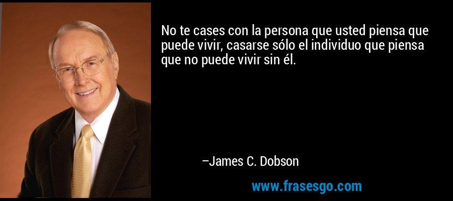 No te cases con la persona que usted piensa que puede vivir, casarse sólo el individuo que piensa que no puede vivir sin él. – James C. Dobson