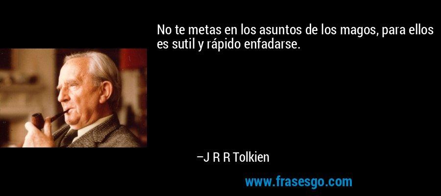 No te metas en los asuntos de los magos, para ellos es sutil y rápido enfadarse. – J R R Tolkien