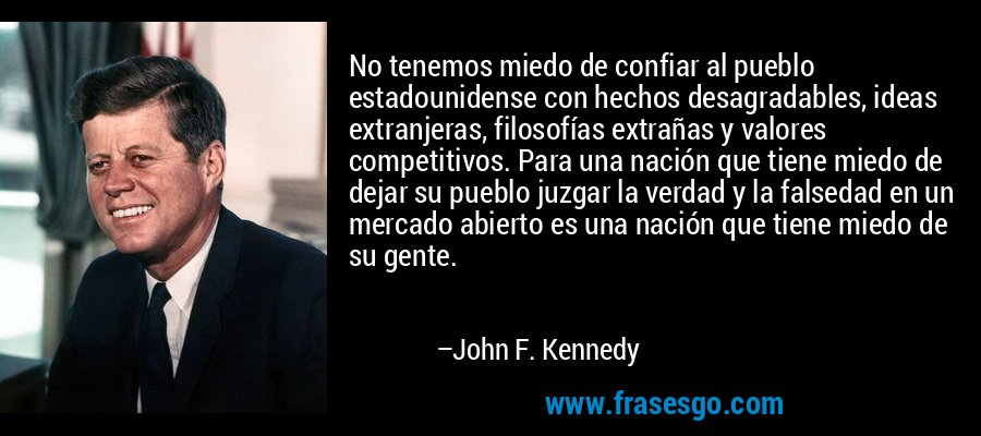 No tenemos miedo de confiar al pueblo estadounidense con hechos desagradables, ideas extranjeras, filosofías extrañas y valores competitivos. Para una nación que tiene miedo de dejar su pueblo juzgar la verdad y la falsedad en un mercado abierto es una nación que tiene miedo de su gente. – John F. Kennedy