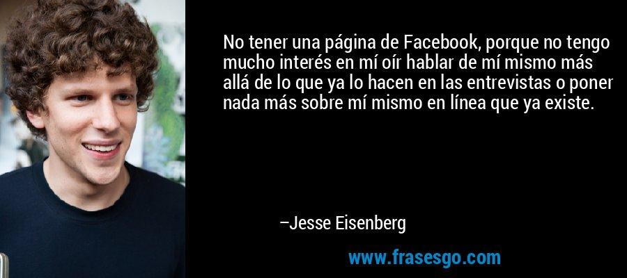 No tener una página de Facebook, porque no tengo mucho interés en mí oír hablar de mí mismo más allá de lo que ya lo hacen en las entrevistas o poner nada más sobre mí mismo en línea que ya existe. – Jesse Eisenberg