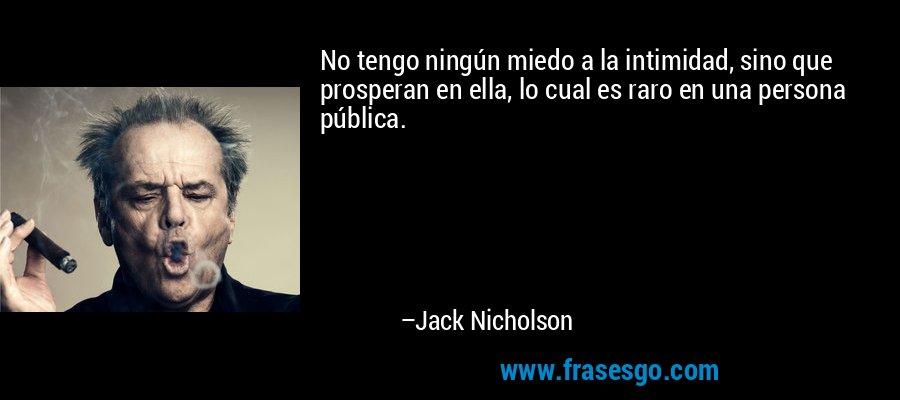 No tengo ningún miedo a la intimidad, sino que prosperan en ella, lo cual es raro en una persona pública. – Jack Nicholson