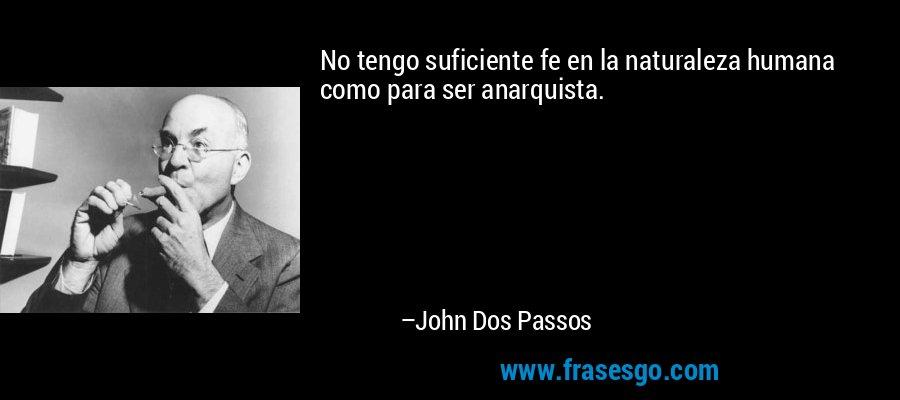 No tengo suficiente fe en la naturaleza humana como para ser anarquista. – John Dos Passos