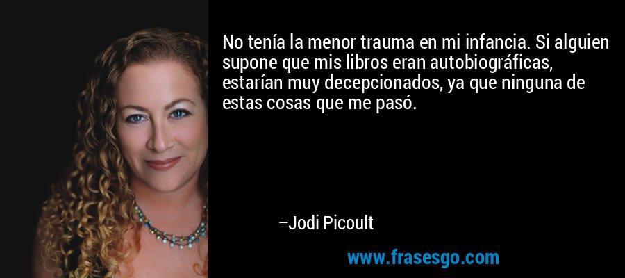 No tenía la menor trauma en mi infancia. Si alguien supone que mis libros eran autobiográficas, estarían muy decepcionados, ya que ninguna de estas cosas que me pasó. – Jodi Picoult