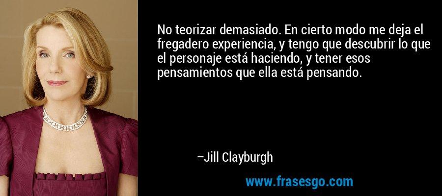 No teorizar demasiado. En cierto modo me deja el fregadero experiencia, y tengo que descubrir lo que el personaje está haciendo, y tener esos pensamientos que ella está pensando. – Jill Clayburgh