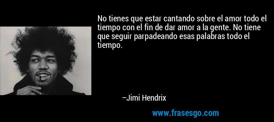 No tienes que estar cantando sobre el amor todo el tiempo con el fin de dar amor a la gente. No tiene que seguir parpadeando esas palabras todo el tiempo. – Jimi Hendrix