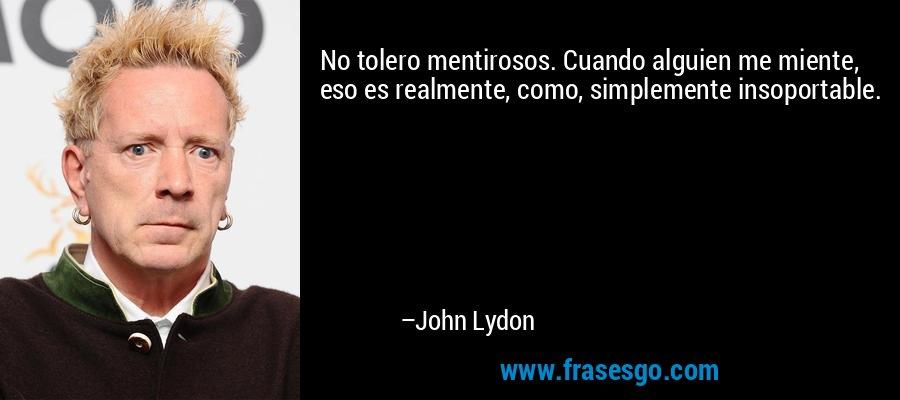 No tolero mentirosos. Cuando alguien me miente, eso es realmente, como, simplemente insoportable. – John Lydon