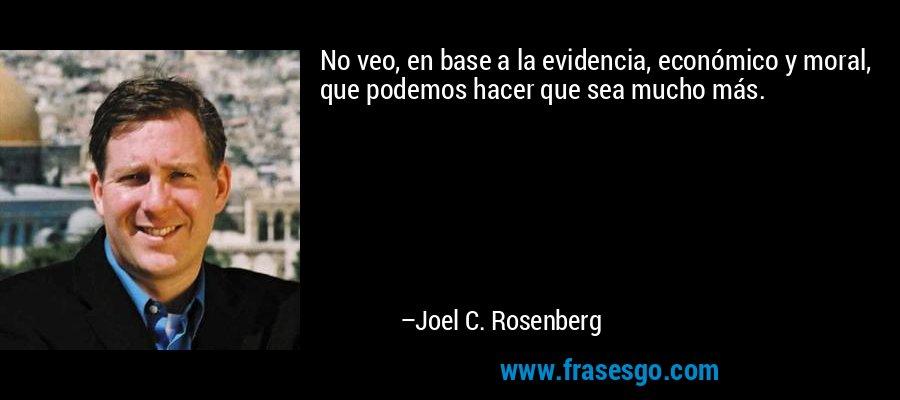 No veo, en base a la evidencia, económico y moral, que podemos hacer que sea mucho más. – Joel C. Rosenberg