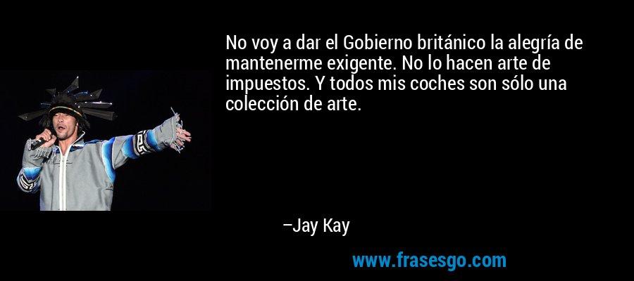 No voy a dar el Gobierno británico la alegría de mantenerme exigente. No lo hacen arte de impuestos. Y todos mis coches son sólo una colección de arte. – Jay Kay