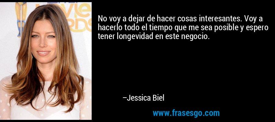 No voy a dejar de hacer cosas interesantes. Voy a hacerlo todo el tiempo que me sea posible y espero tener longevidad en este negocio. – Jessica Biel