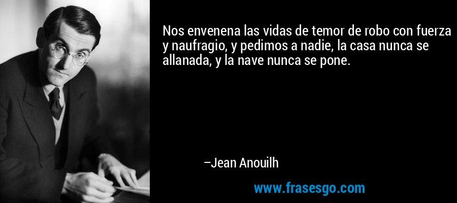 Nos envenena las vidas de temor de robo con fuerza y naufragio, y pedimos a nadie, la casa nunca se allanada, y la nave nunca se pone. – Jean Anouilh