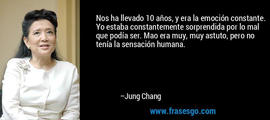 Nos ha llevado 10 años, y era la emoción constante. Yo estaba constantemente sorprendida por lo mal que podía ser. Mao era muy, muy astuto, pero no tenía la sensación humana. – Jung Chang