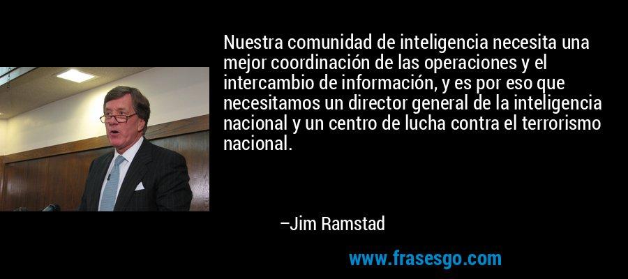Nuestra comunidad de inteligencia necesita una mejor coordinación de las operaciones y el intercambio de información, y es por eso que necesitamos un director general de la inteligencia nacional y un centro de lucha contra el terrorismo nacional. – Jim Ramstad