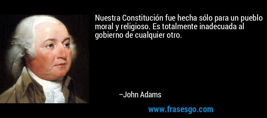 Nuestra Constitución fue hecha sólo para un pueblo moral y religioso. Es totalmente inadecuada al gobierno de cualquier otro. – John Adams