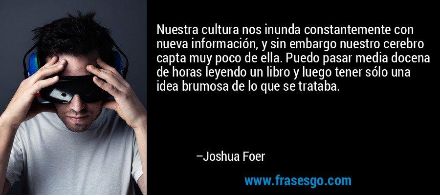 Nuestra cultura nos inunda constantemente con nueva información, y sin embargo nuestro cerebro capta muy poco de ella. Puedo pasar media docena de horas leyendo un libro y luego tener sólo una idea brumosa de lo que se trataba. – Joshua Foer