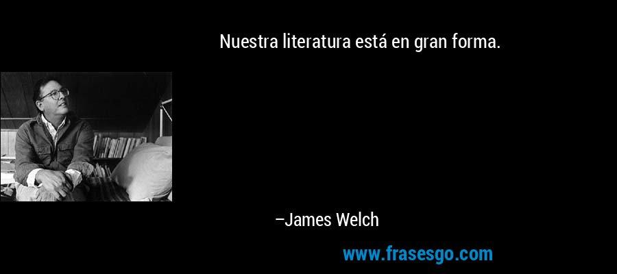 Nuestra literatura está en gran forma. – James Welch
