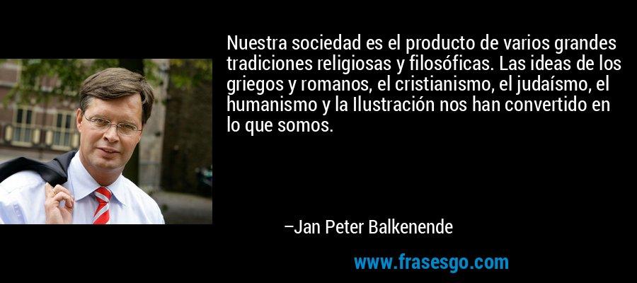 Nuestra sociedad es el producto de varios grandes tradiciones religiosas y filosóficas. Las ideas de los griegos y romanos, el cristianismo, el judaísmo, el humanismo y la Ilustración nos han convertido en lo que somos. – Jan Peter Balkenende
