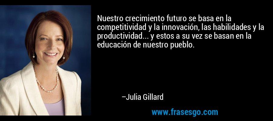 Nuestro crecimiento futuro se basa en la competitividad y la innovación, las habilidades y la productividad... y estos a su vez se basan en la educación de nuestro pueblo. – Julia Gillard