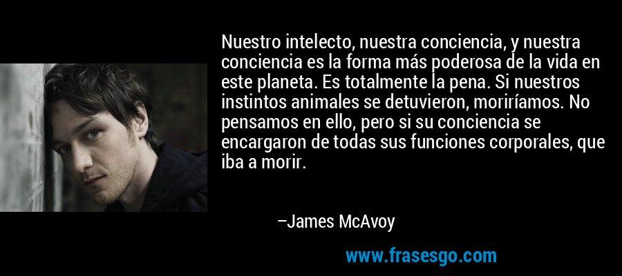 Nuestro intelecto, nuestra conciencia, y nuestra conciencia es la forma más poderosa de la vida en este planeta. Es totalmente la pena. Si nuestros instintos animales se detuvieron, moriríamos. No pensamos en ello, pero si su conciencia se encargaron de todas sus funciones corporales, que iba a morir. – James McAvoy