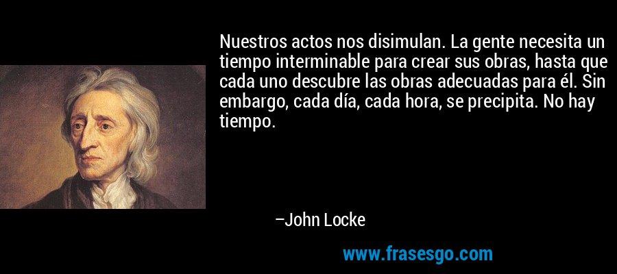 Nuestros actos nos disimulan. La gente necesita un tiempo interminable para crear sus obras, hasta que cada uno descubre las obras adecuadas para él. Sin embargo, cada día, cada hora, se precipita. No hay tiempo. – John Locke