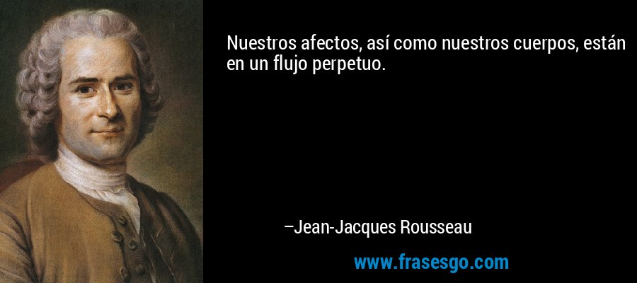 Nuestros afectos, así como nuestros cuerpos, están en un flujo perpetuo. – Jean-Jacques Rousseau