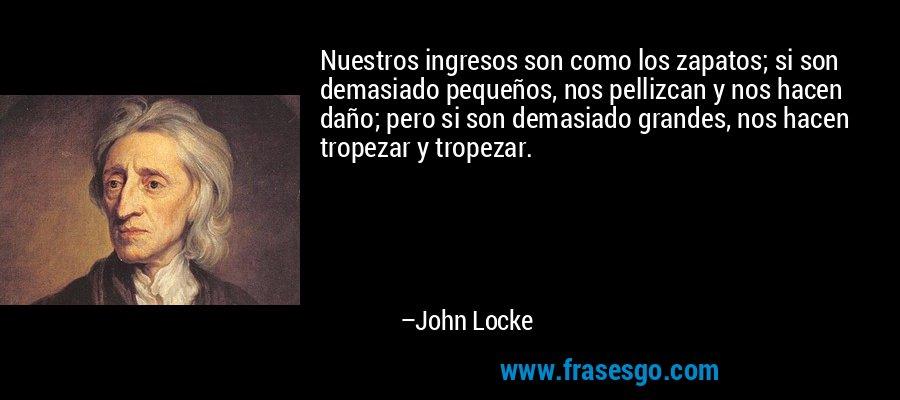Nuestros ingresos son como los zapatos; si son demasiado pequeños, nos pellizcan y nos hacen daño; pero si son demasiado grandes, nos hacen tropezar y tropezar. – John Locke