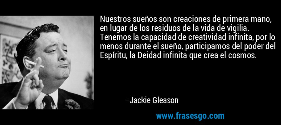 Nuestros sueños son creaciones de primera mano, en lugar de los residuos de la vida de vigilia. Tenemos la capacidad de creatividad infinita, por lo menos durante el sueño, participamos del poder del Espíritu, la Deidad infinita que crea el cosmos. – Jackie Gleason