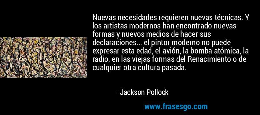 Nuevas necesidades requieren nuevas técnicas. Y los artistas modernos han encontrado nuevas formas y nuevos medios de hacer sus declaraciones... el pintor moderno no puede expresar esta edad, el avión, la bomba atómica, la radio, en las viejas formas del Renacimiento o de cualquier otra cultura pasada. – Jackson Pollock