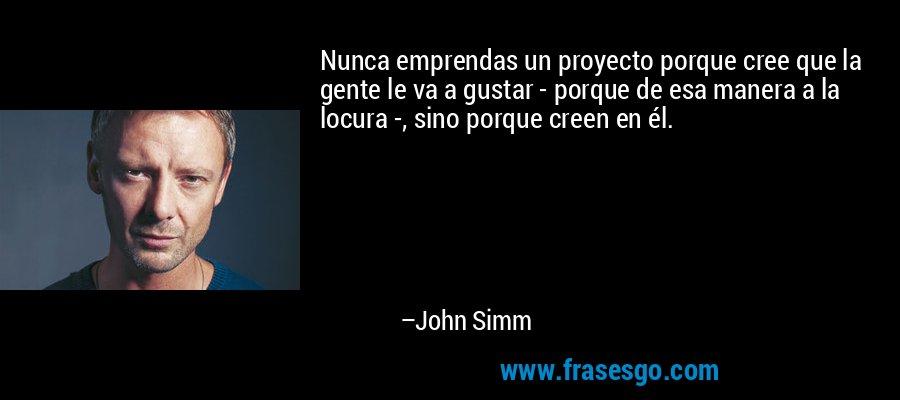 Nunca emprendas un proyecto porque cree que la gente le va a gustar - porque de esa manera a la locura -, sino porque creen en él. – John Simm