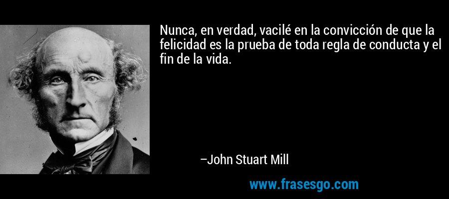 Nunca, en verdad, vacilé en la convicción de que la felicidad es la prueba de toda regla de conducta y el fin de la vida. – John Stuart Mill