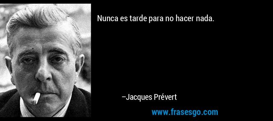 Nunca es tarde para no hacer nada. – Jacques Prévert
