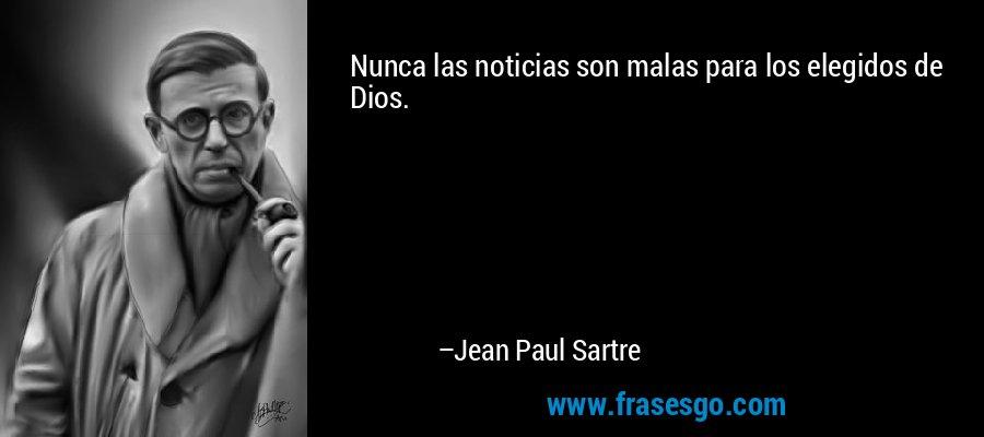 Nunca las noticias son malas para los elegidos de Dios. – Jean Paul Sartre