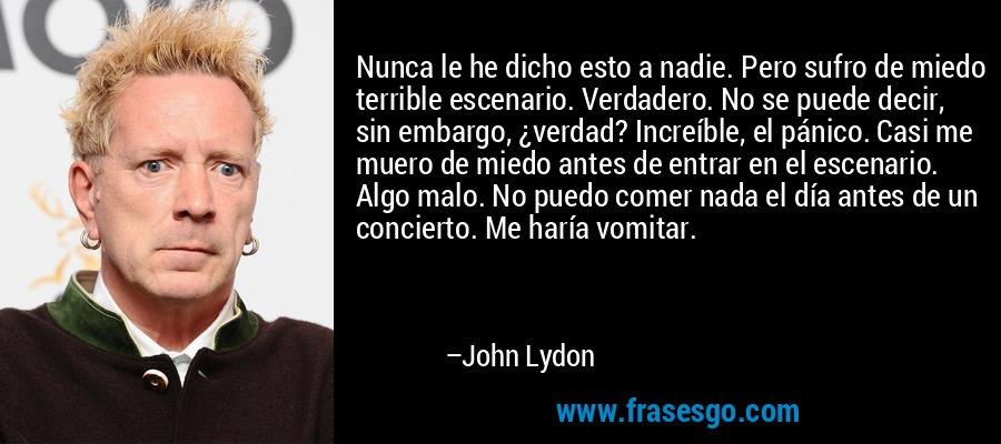 Nunca le he dicho esto a nadie. Pero sufro de miedo terrible escenario. Verdadero. No se puede decir, sin embargo, ¿verdad? Increíble, el pánico. Casi me muero de miedo antes de entrar en el escenario. Algo malo. No puedo comer nada el día antes de un concierto. Me haría vomitar. – John Lydon