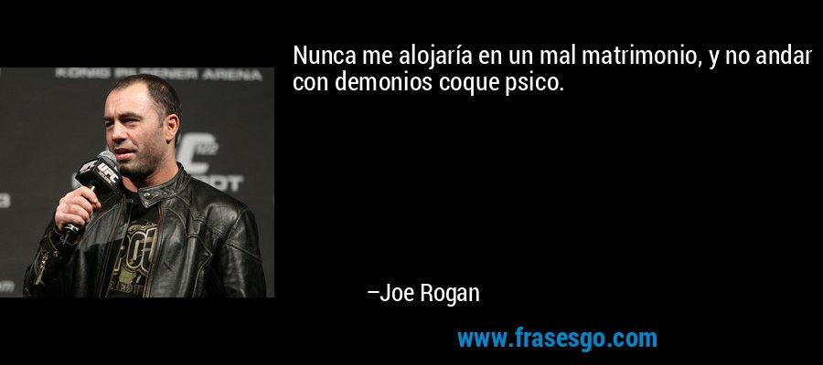 Nunca me alojaría en un mal matrimonio, y no andar con demonios coque psico. – Joe Rogan