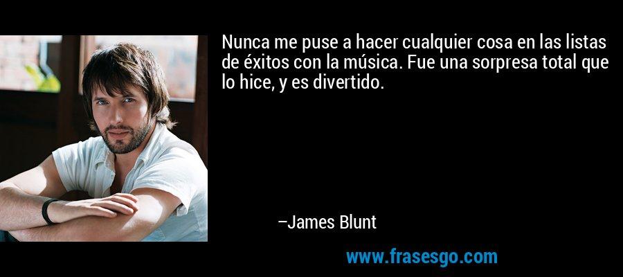 Nunca me puse a hacer cualquier cosa en las listas de éxitos con la música. Fue una sorpresa total que lo hice, y es divertido. – James Blunt