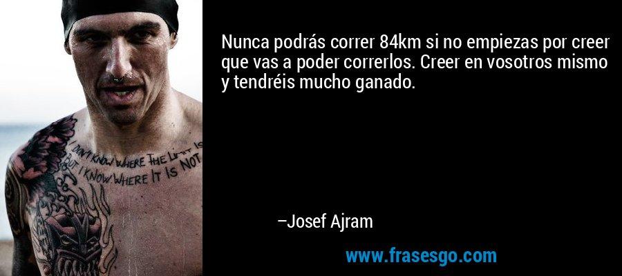 Nunca podrás correr 84km si no empiezas por creer que vas a poder correrlos. Creer en vosotros mismo y tendréis mucho ganado. – Josef Ajram