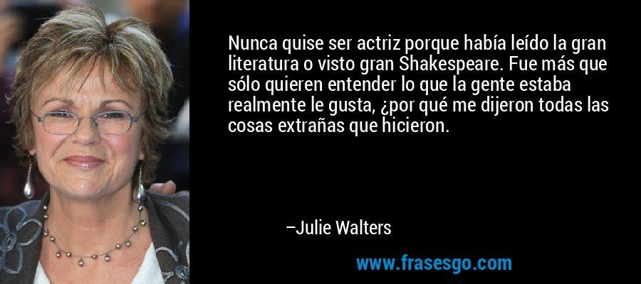 Nunca quise ser actriz porque había leído la gran literatura o visto gran Shakespeare. Fue más que sólo quieren entender lo que la gente estaba realmente le gusta, ¿por qué me dijeron todas las cosas extrañas que hicieron. – Julie Walters