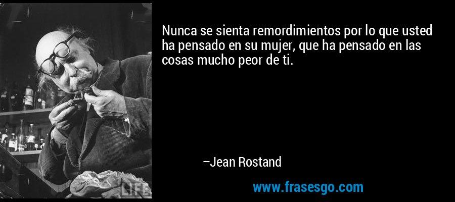 Nunca se sienta remordimientos por lo que usted ha pensado en su mujer, que ha pensado en las cosas mucho peor de ti. – Jean Rostand