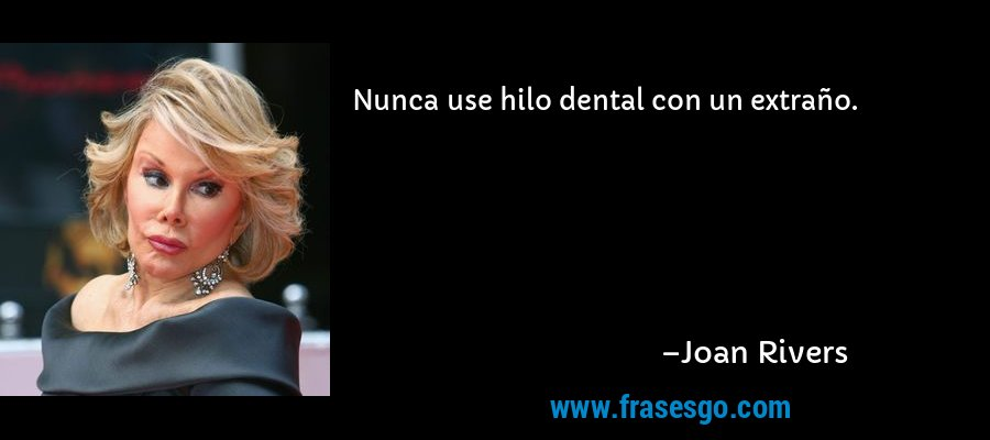 Nunca use hilo dental con un extraño. – Joan Rivers