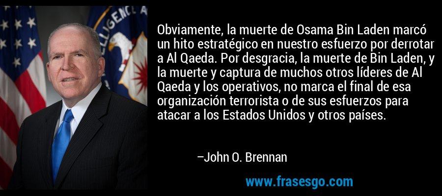 Obviamente, la muerte de Osama Bin Laden marcó un hito estratégico en nuestro esfuerzo por derrotar a Al Qaeda. Por desgracia, la muerte de Bin Laden, y la muerte y captura de muchos otros líderes de Al Qaeda y los operativos, no marca el final de esa organización terrorista o de sus esfuerzos para atacar a los Estados Unidos y otros países. – John O. Brennan