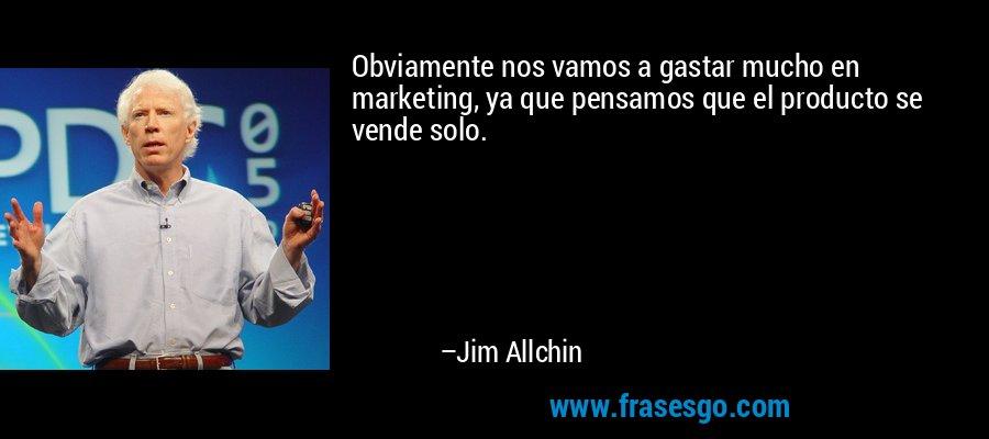 Obviamente nos vamos a gastar mucho en marketing, ya que pensamos que el producto se vende solo. – Jim Allchin
