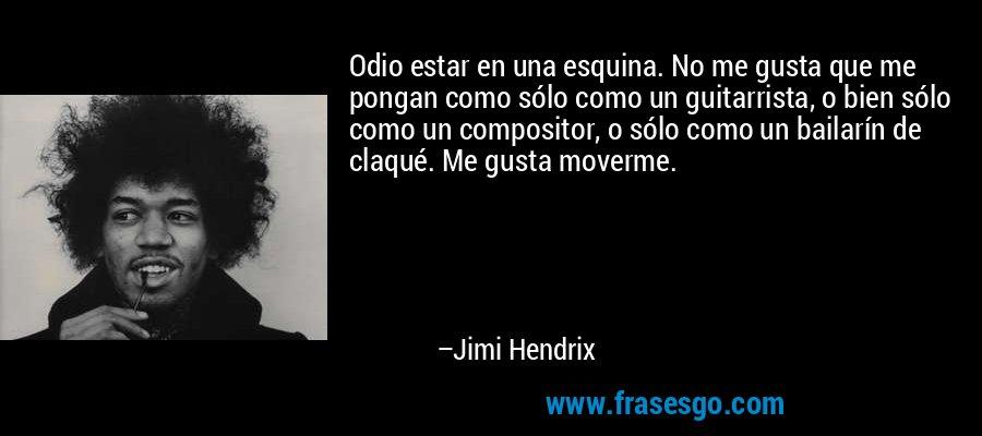 Odio estar en una esquina. No me gusta que me pongan como sólo como un guitarrista, o bien sólo como un compositor, o sólo como un bailarín de claqué. Me gusta moverme. – Jimi Hendrix