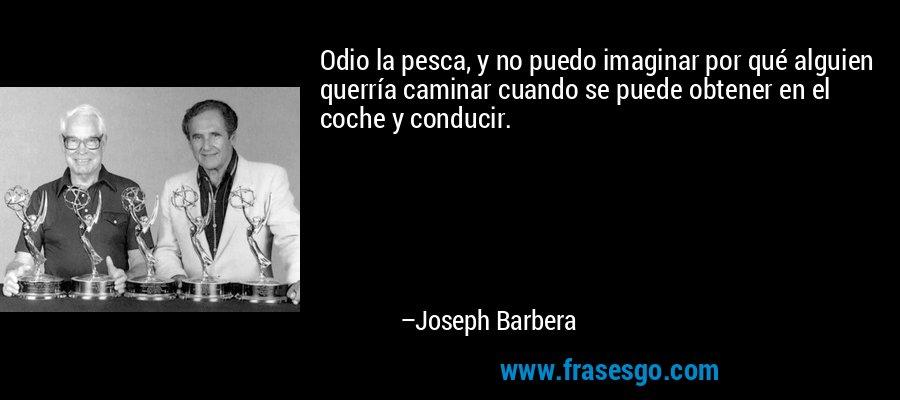 Odio la pesca, y no puedo imaginar por qué alguien querría caminar cuando se puede obtener en el coche y conducir. – Joseph Barbera