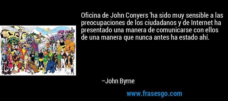 Oficina de John Conyers 'ha sido muy sensible a las preocupaciones de los ciudadanos y de Internet ha presentado una manera de comunicarse con ellos de una manera que nunca antes ha estado ahí. – John Byrne