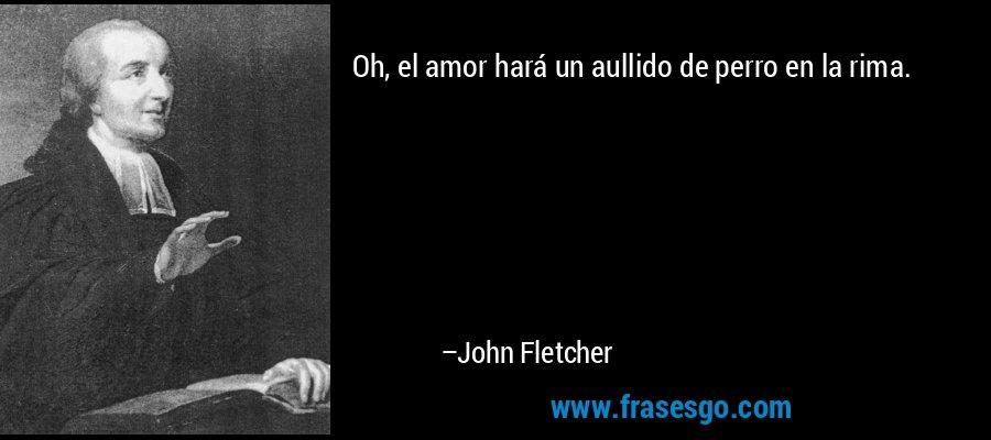 Oh, el amor hará un aullido de perro en la rima. – John Fletcher
