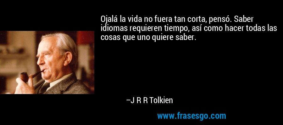 Ojalá la vida no fuera tan corta, pensó. Saber idiomas requieren tiempo, así como hacer todas las cosas que uno quiere saber. – J R R Tolkien