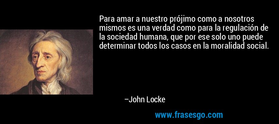 Para amar a nuestro prójimo como a nosotros mismos es una verdad como para la regulación de la sociedad humana, que por ese solo uno puede determinar todos los casos en la moralidad social. – John Locke